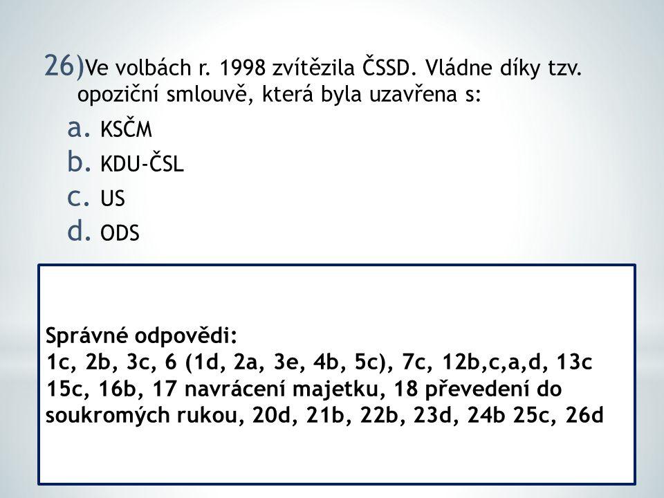 26) Ve volbách r. 1998 zvítězila ČSSD. Vládne díky tzv. opoziční smlouvě, která byla uzavřena s: a. KSČM b. KDU-ČSL c. US d. ODS Správné odpovědi: 1c,