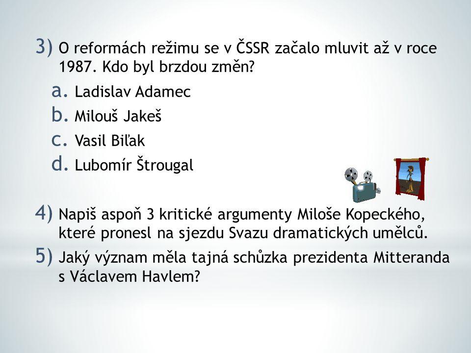 3) O reformách režimu se v ČSSR začalo mluvit až v roce 1987. Kdo byl brzdou změn? a. Ladislav Adamec b. Milouš Jakeš c. Vasil Biľak d. Lubomír Štroug