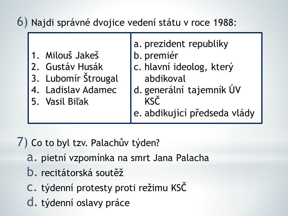 6) Najdi správné dvojice vedení státu v roce 1988: 7) Co to byl tzv. Palachův týden? a. pietní vzpomínka na smrt Jana Palacha b. recitátorská soutěž c