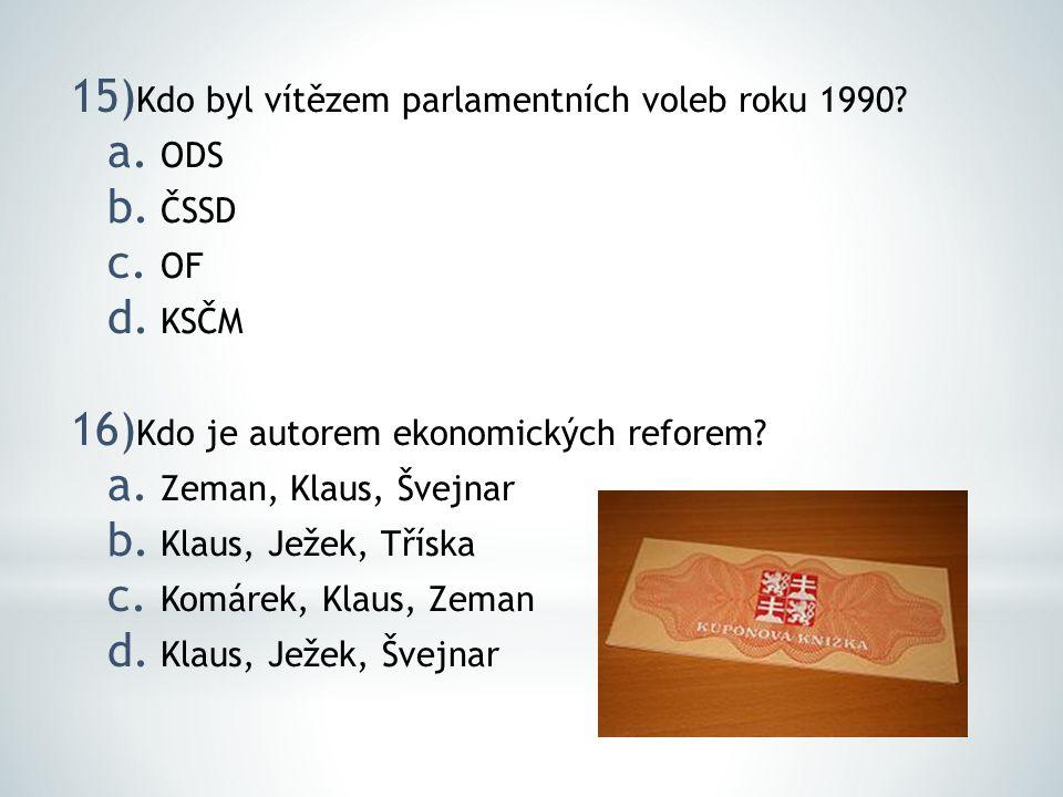 15) Kdo byl vítězem parlamentních voleb roku 1990? a. ODS b. ČSSD c. OF d. KSČM 16) Kdo je autorem ekonomických reforem? a. Zeman, Klaus, Švejnar b. K