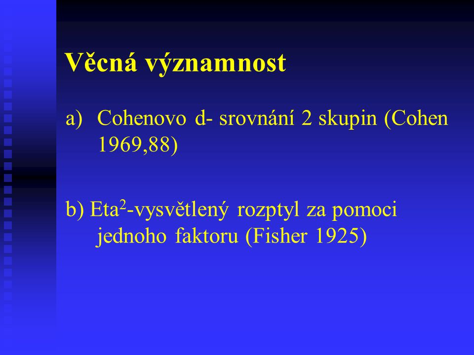Věcná významnost a) a)Cohenovo d- srovnání 2 skupin (Cohen 1969,88) b) Eta 2 -vysvětlený rozptyl za pomoci jednoho faktoru (Fisher 1925)