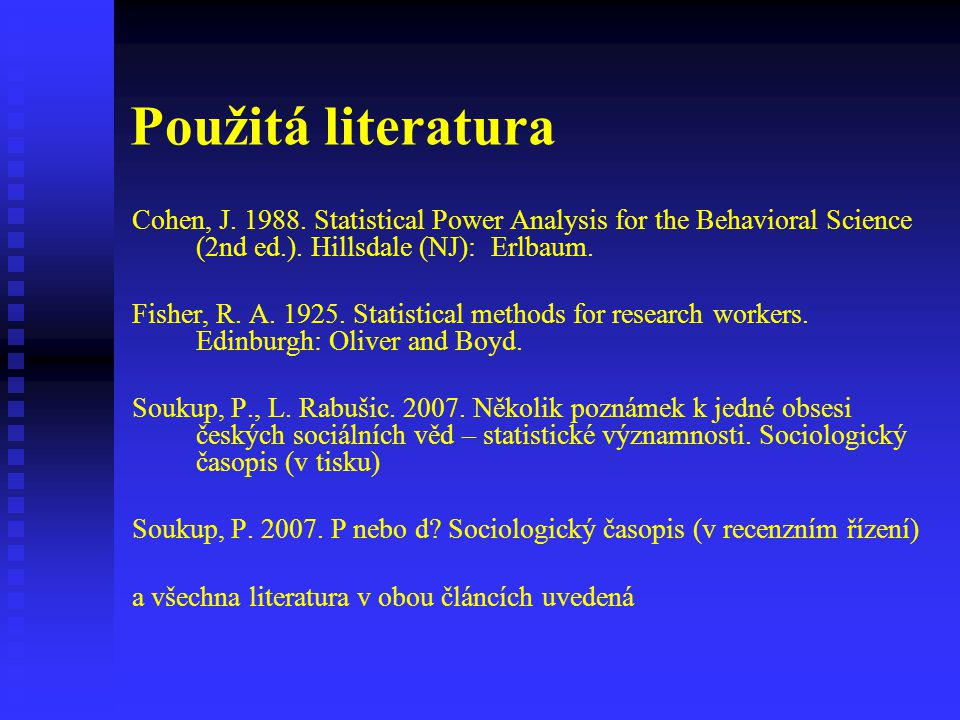 Použitá literatura Cohen, J. 1988. Statistical Power Analysis for the Behavioral Science (2nd ed.). Hillsdale (NJ): Erlbaum. Fisher, R. A. 1925. Stati