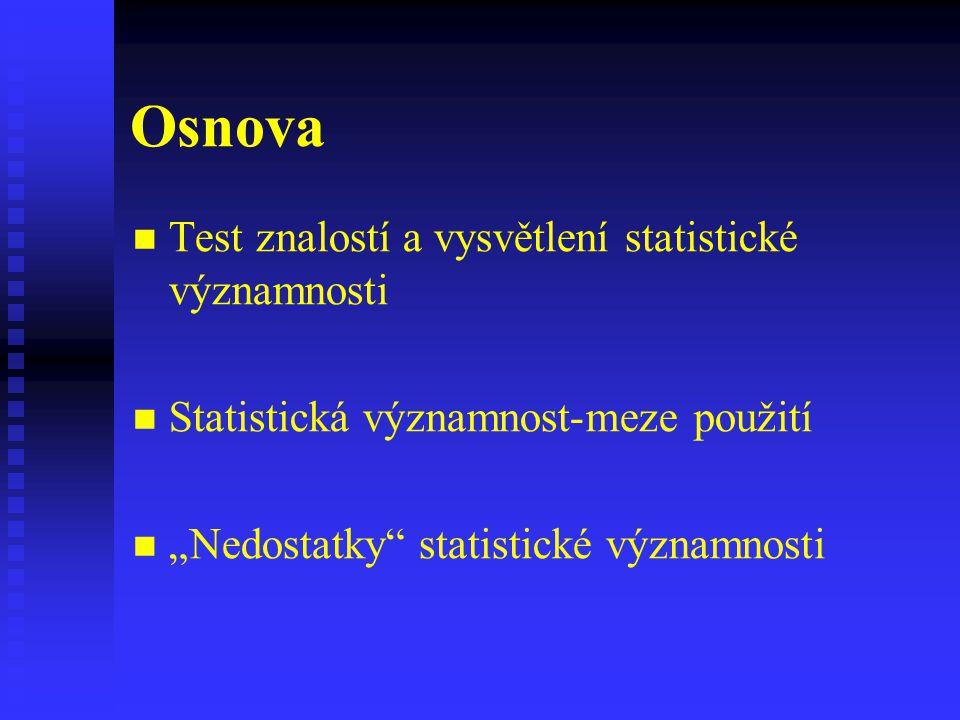 """Osnova Test znalostí a vysvětlení statistické významnosti Statistická významnost-meze použití """"Nedostatky"""" statistické významnosti"""
