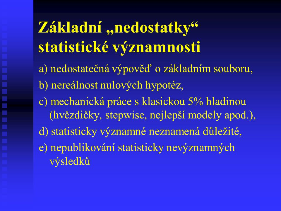 """Základní """"nedostatky"""" statistické významnosti a) nedostatečná výpověď o základním souboru, b) nereálnost nulových hypotéz, c) mechanická práce s klasi"""