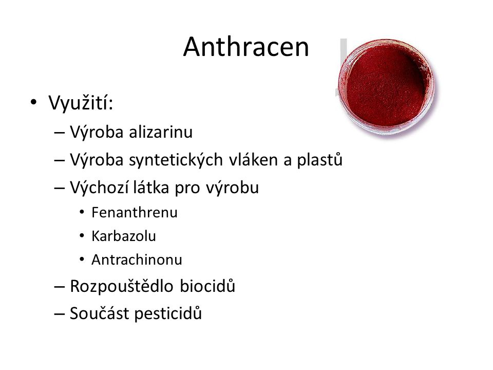 Anthracen Využití: – Výroba alizarinu – Výroba syntetických vláken a plastů – Výchozí látka pro výrobu Fenanthrenu Karbazolu Antrachinonu – Rozpouštěd
