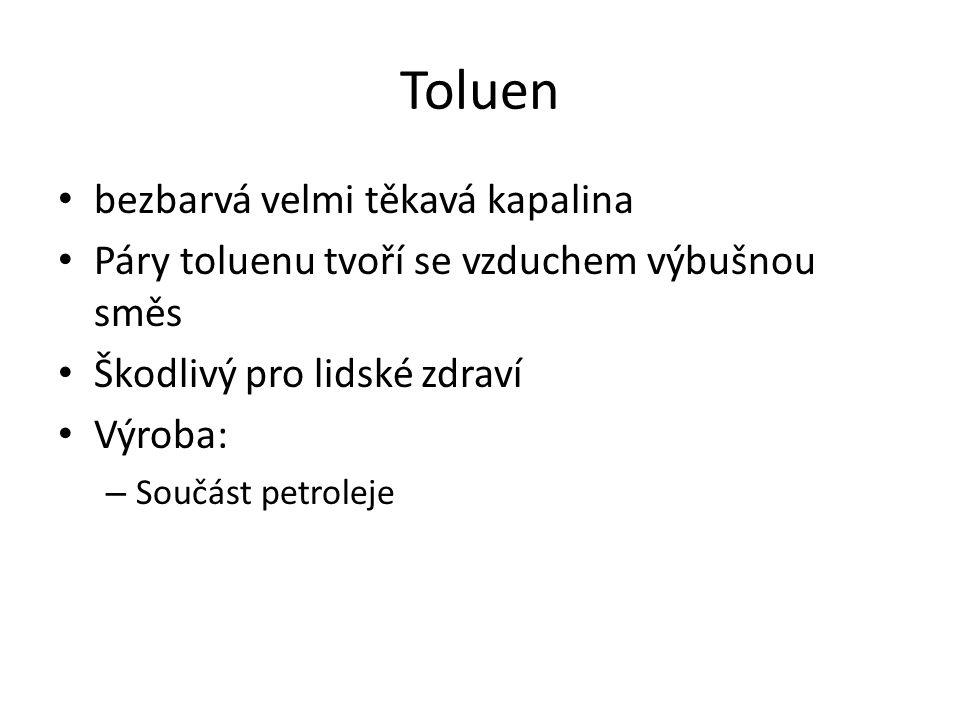 Toluen bezbarvá velmi těkavá kapalina Páry toluenu tvoří se vzduchem výbušnou směs Škodlivý pro lidské zdraví Výroba: – Součást petroleje