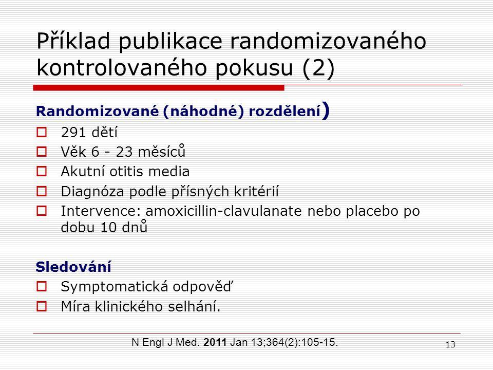 12 Randomizovaná kontrolovaná studie Otitis media – srovnání antibiotika s placebem Intervenční skupina Délka trvání studie Kontrolní skupina Délka trvání studie Pacienti Náhodné rozdělení (randomizace) Srovnání výsledků