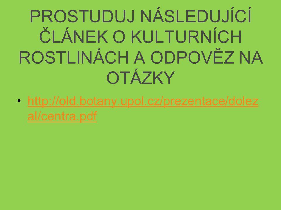 PROSTUDUJ NÁSLEDUJÍCÍ ČLÁNEK O KULTURNÍCH ROSTLINÁCH A ODPOVĚZ NA OTÁZKY http://old.botany.upol.cz/prezentace/dolez al/centra.pdfhttp://old.botany.upol.cz/prezentace/dolez al/centra.pdf