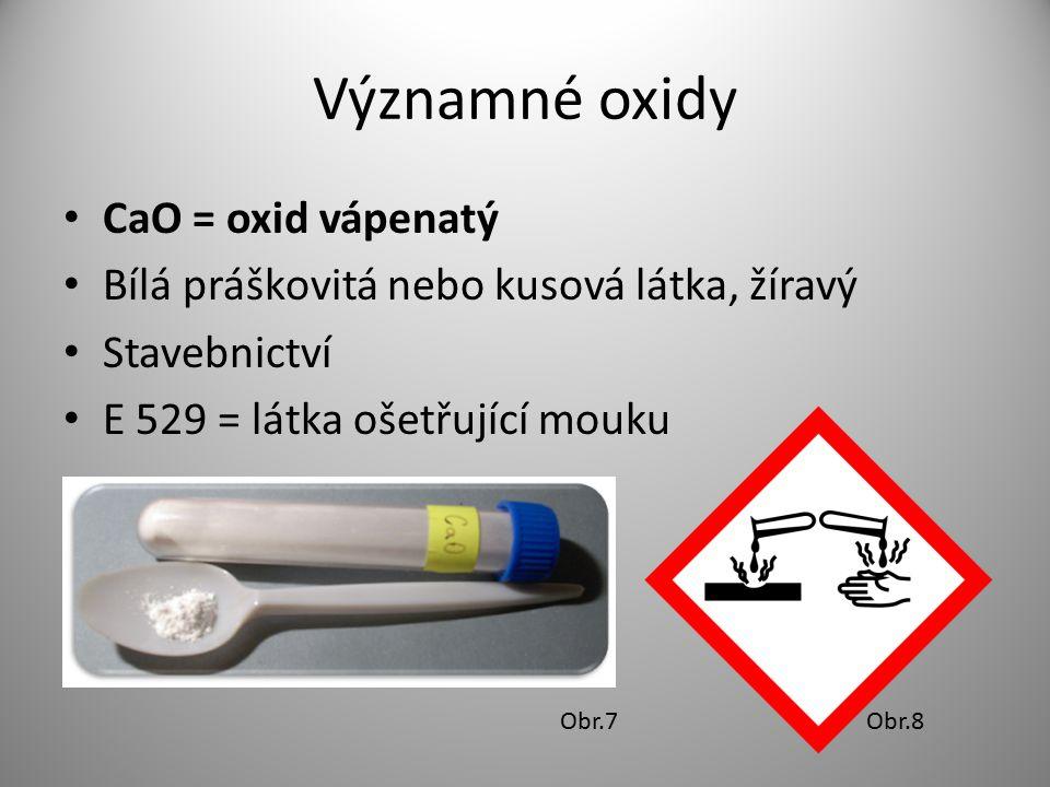 Významné oxidy CaO = oxid vápenatý Bílá práškovitá nebo kusová látka, žíravý Stavebnictví E 529 = látka ošetřující mouku Obr.7Obr.8