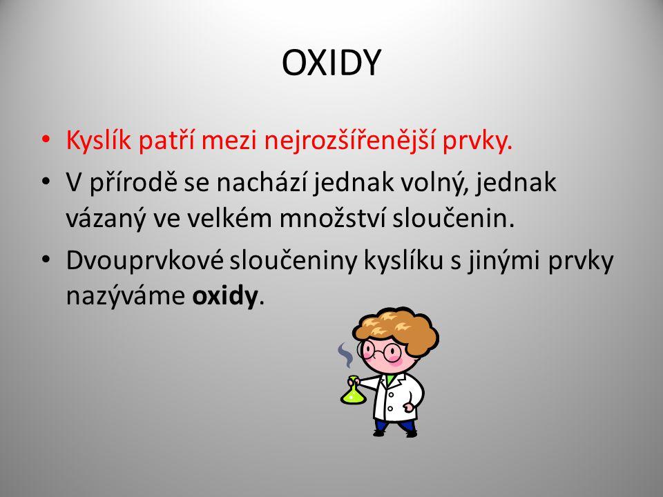 OXIDY Kyslík patří mezi nejrozšířenější prvky. V přírodě se nachází jednak volný, jednak vázaný ve velkém množství sloučenin. Dvouprvkové sloučeniny k