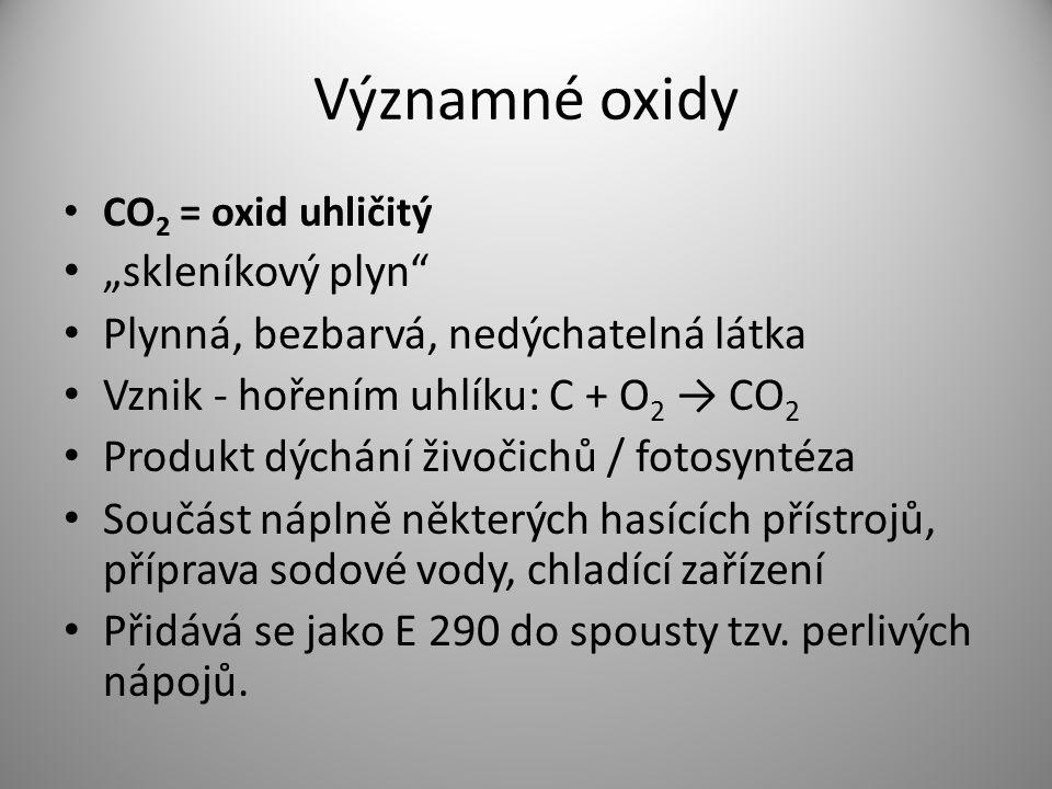 """Významné oxidy CO 2 = oxid uhličitý """"skleníkový plyn"""" Plynná, bezbarvá, nedýchatelná látka Vznik - hořením uhlíku: C + O 2 → CO 2 Produkt dýchání živo"""