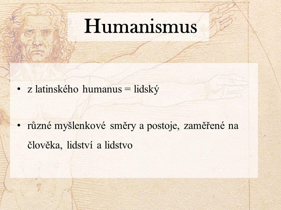 Humanismus z latinského humanus = lidský různé myšlenkové směry a postoje, zaměřené na člověka, lidství a lidstvo