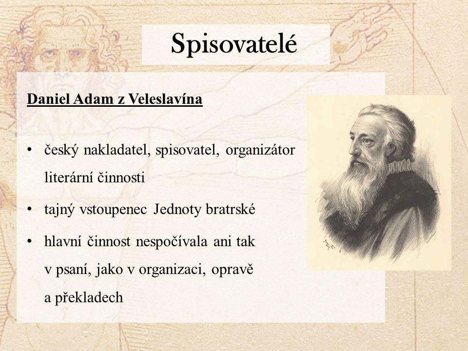 Spisovatelé Daniel Adam z Veleslavína český nakladatel, spisovatel, organizátor literární činnosti tajný vstoupenec Jednoty bratrské hlavní činnost nespočívala ani tak v psaní, jako v organizaci, opravě a překladech