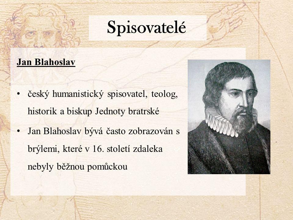Spisovatelé Jan Blahoslav český humanistický spisovatel, teolog, historik a biskup Jednoty bratrské Jan Blahoslav bývá často zobrazován s brýlemi, které v 16.