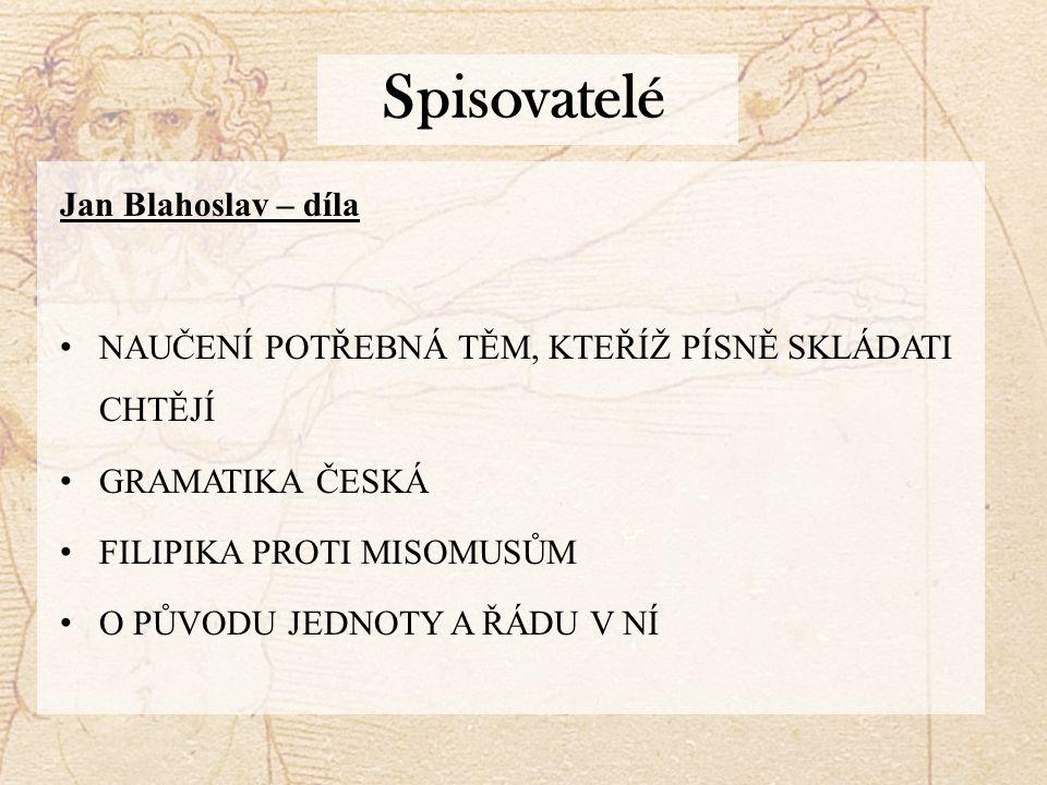 Spisovatelé Jan Blahoslav – díla NAUČENÍ POTŘEBNÁ TĚM, KTEŘÍŽ PÍSNĚ SKLÁDATI CHTĚJÍ GRAMATIKA ČESKÁ FILIPIKA PROTI MISOMUSŮM O PŮVODU JEDNOTY A ŘÁDU V NÍ