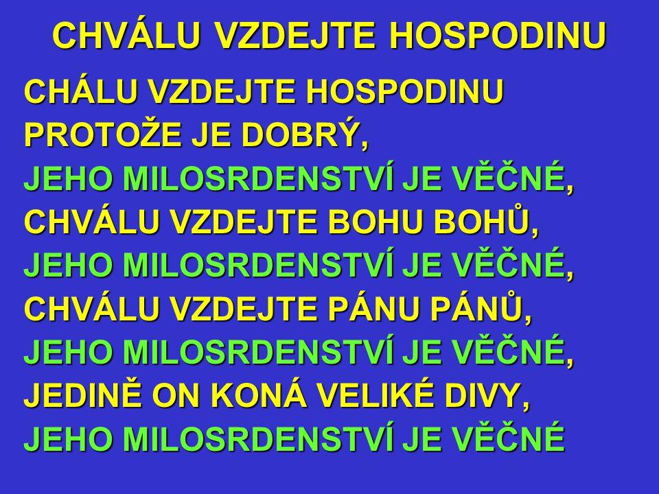 CHVÁLU VZDEJTE HOSPODINU CHÁLU VZDEJTE HOSPODINU PROTOŽE JE DOBRÝ, JEHO MILOSRDENSTVÍ JE VĚČNÉ, CHVÁLU VZDEJTE BOHU BOHŮ, JEHO MILOSRDENSTVÍ JE VĚČNÉ, CHVÁLU VZDEJTE PÁNU PÁNŮ, JEHO MILOSRDENSTVÍ JE VĚČNÉ, JEDINĚ ON KONÁ VELIKÉ DIVY, JEHO MILOSRDENSTVÍ JE VĚČNÉ