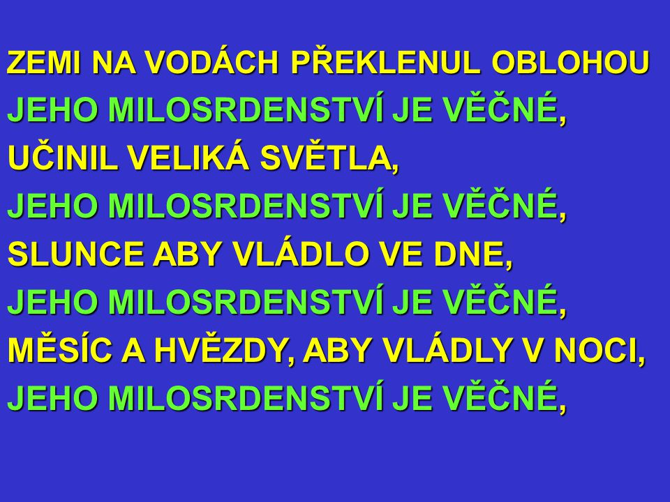 ZEMI NA VODÁCH PŘEKLENUL OBLOHOU JEHO MILOSRDENSTVÍ JE VĚČNÉ, UČINIL VELIKÁ SVĚTLA, JEHO MILOSRDENSTVÍ JE VĚČNÉ, SLUNCE ABY VLÁDLO VE DNE, JEHO MILOSRDENSTVÍ JE VĚČNÉ, MĚSÍC A HVĚZDY, ABY VLÁDLY V NOCI, JEHO MILOSRDENSTVÍ JE VĚČNÉ,