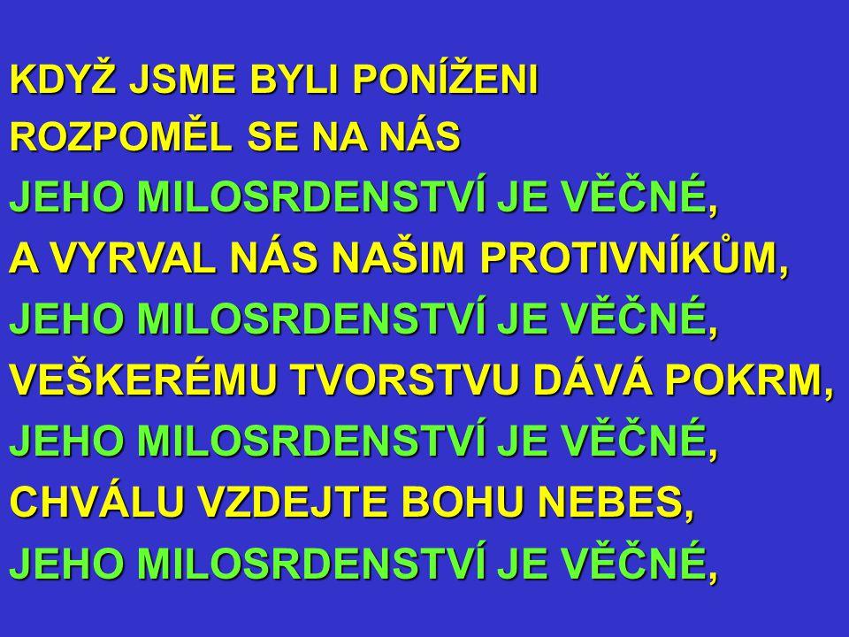 KDYŽ JSME BYLI PONÍŽENI ROZPOMĚL SE NA NÁS JEHO MILOSRDENSTVÍ JE VĚČNÉ, A VYRVAL NÁS NAŠIM PROTIVNÍKŮM, JEHO MILOSRDENSTVÍ JE VĚČNÉ, VEŠKERÉMU TVORSTVU DÁVÁ POKRM, JEHO MILOSRDENSTVÍ JE VĚČNÉ, CHVÁLU VZDEJTE BOHU NEBES, JEHO MILOSRDENSTVÍ JE VĚČNÉ,