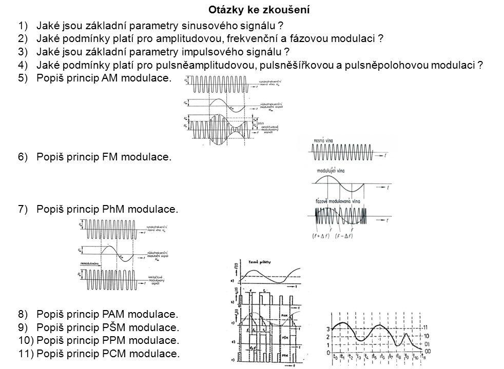 Otázky ke zkoušení 1)Jaké jsou základní parametry sinusového signálu ? 2)Jaké podmínky platí pro amplitudovou, frekvenční a fázovou modulaci ? 3)Jaké