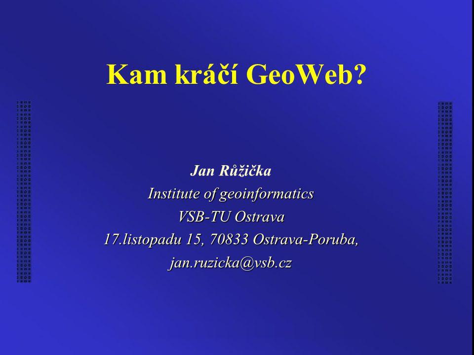 Kam kráčí GeoWeb? Jan Růžička Institute of geoinformatics VSB-TU Ostrava 17.listopadu 15, 70833 Ostrava-Poruba, jan.ruzicka@vsb.cz