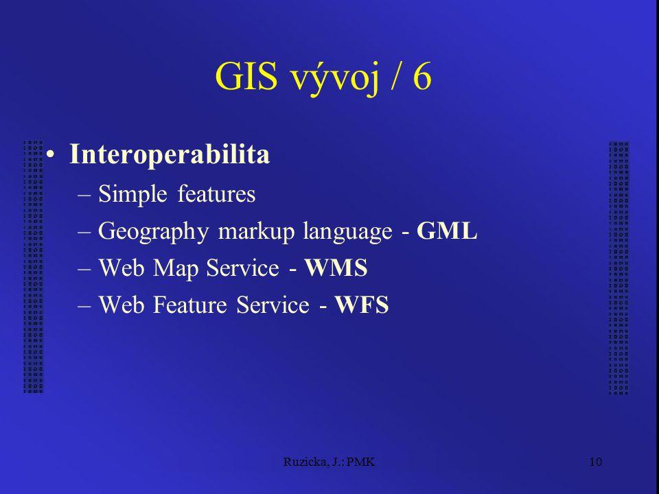 Ruzicka, J.: PMK10 GIS vývoj / 6 Interoperabilita –Simple features –Geography markup language - GML –Web Map Service - WMS –Web Feature Service - WFS