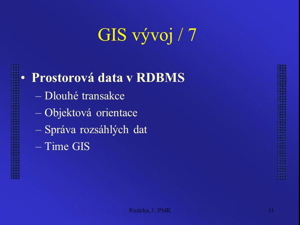 Ruzicka, J.: PMK11 GIS vývoj / 7 Prostorová data v RDBMS –Dlouhé transakce –Objektová orientace –Správa rozsáhlých dat –Time GIS