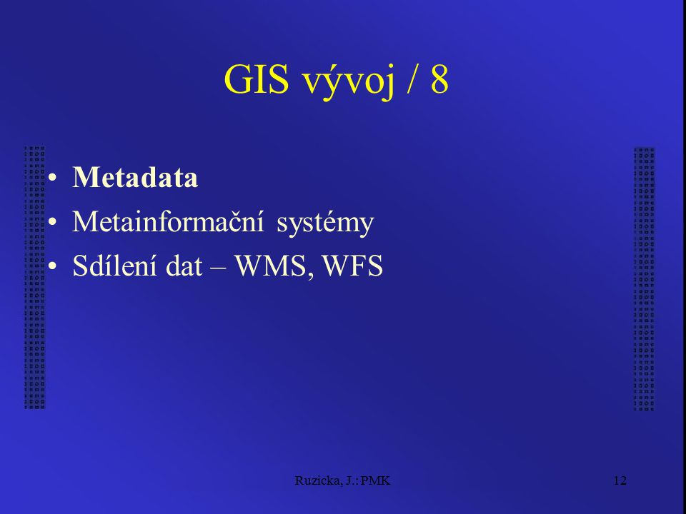 Ruzicka, J.: PMK12 GIS vývoj / 8 Metadata Metainformační systémy Sdílení dat – WMS, WFS