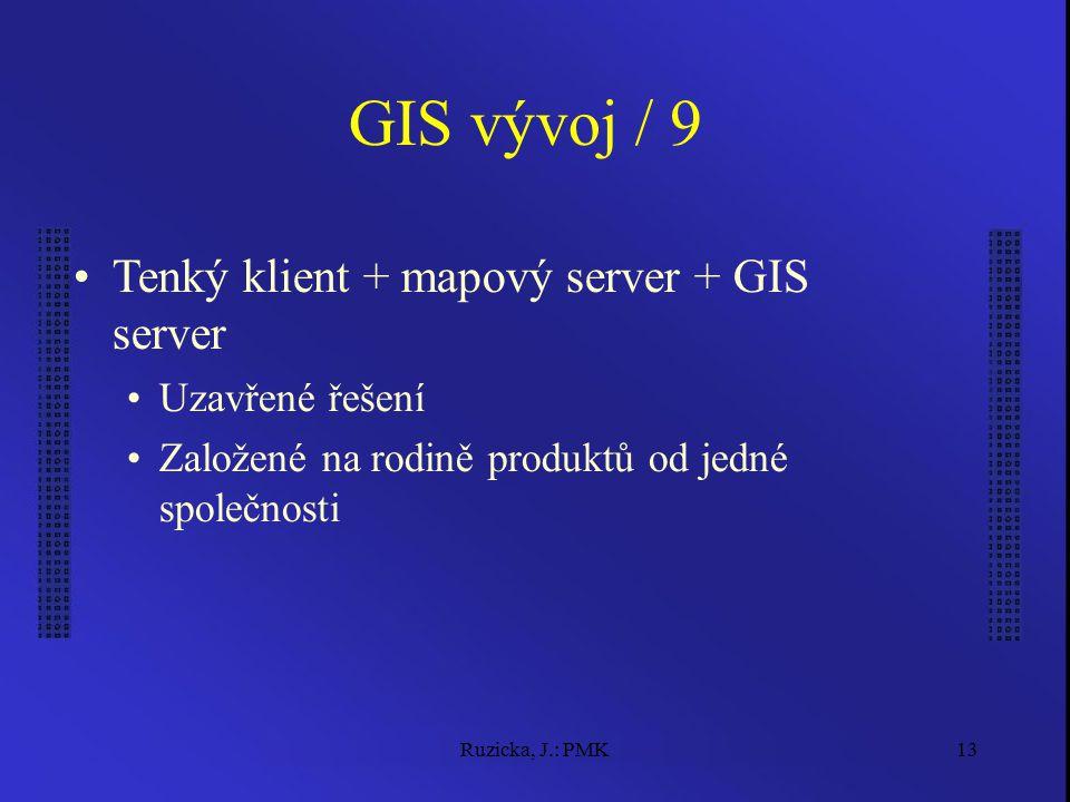 Ruzicka, J.: PMK13 GIS vývoj / 9 Tenký klient + mapový server + GIS server Uzavřené řešení Založené na rodině produktů od jedné společnosti