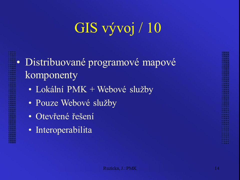 Ruzicka, J.: PMK14 GIS vývoj / 10 Distribuované programové mapové komponenty Lokální PMK + Webové služby Pouze Webové služby Otevřené řešení Interoperabilita