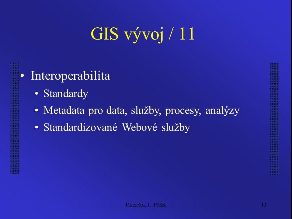 Ruzicka, J.: PMK15 GIS vývoj / 11 Interoperabilita Standardy Metadata pro data, služby, procesy, analýzy Standardizované Webové služby