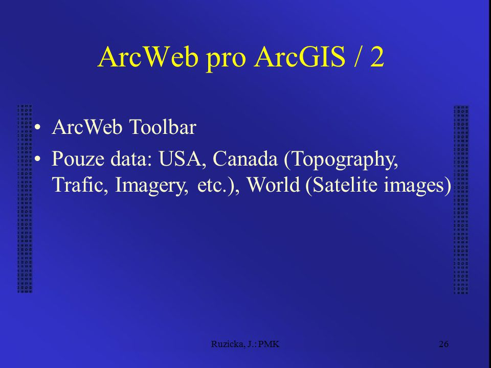 Ruzicka, J.: PMK26 ArcWeb pro ArcGIS / 2 ArcWeb Toolbar Pouze data: USA, Canada (Topography, Trafic, Imagery, etc.), World (Satelite images)