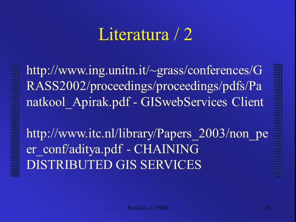 Ruzicka, J.: PMK33 Literatura / 2 http://www.ing.unitn.it/~grass/conferences/G RASS2002/proceedings/proceedings/pdfs/Pa natkool_Apirak.pdf - GISwebServices Client http://www.itc.nl/library/Papers_2003/non_pe er_conf/aditya.pdf - CHAINING DISTRIBUTED GIS SERVICES