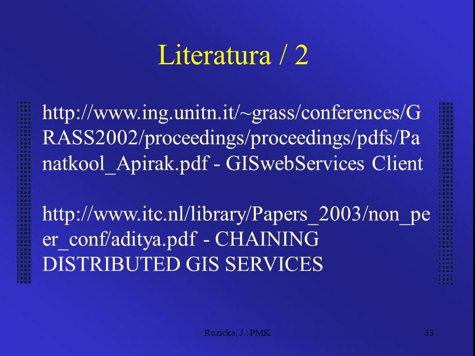 Ruzicka, J.: PMK33 Literatura / 2 http://www.ing.unitn.it/~grass/conferences/G RASS2002/proceedings/proceedings/pdfs/Pa natkool_Apirak.pdf - GISwebSer