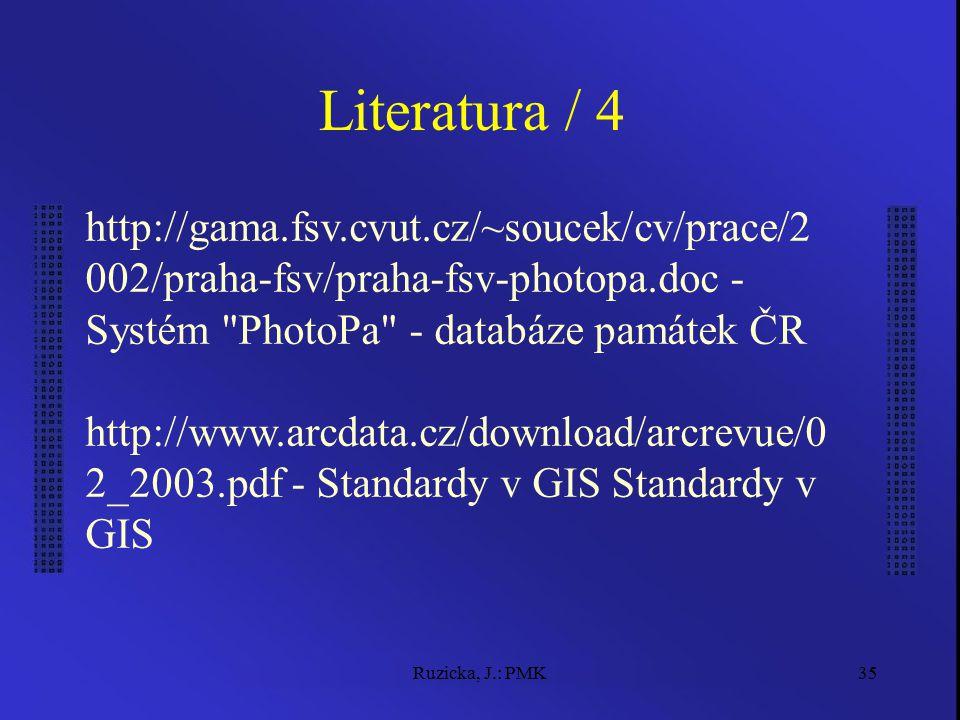 Ruzicka, J.: PMK35 Literatura / 4 http://gama.fsv.cvut.cz/~soucek/cv/prace/2 002/praha-fsv/praha-fsv-photopa.doc - Systém PhotoPa - databáze památek ČR http://www.arcdata.cz/download/arcrevue/0 2_2003.pdf - Standardy v GIS Standardy v GIS