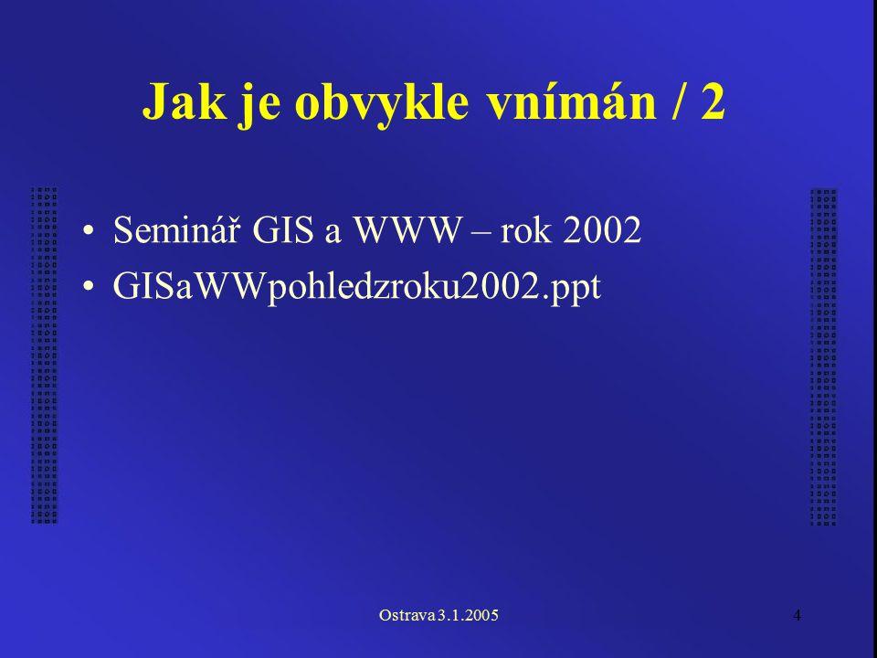 Ostrava 3.1.20054 Jak je obvykle vnímán / 2 Seminář GIS a WWW – rok 2002 GISaWWpohledzroku2002.ppt