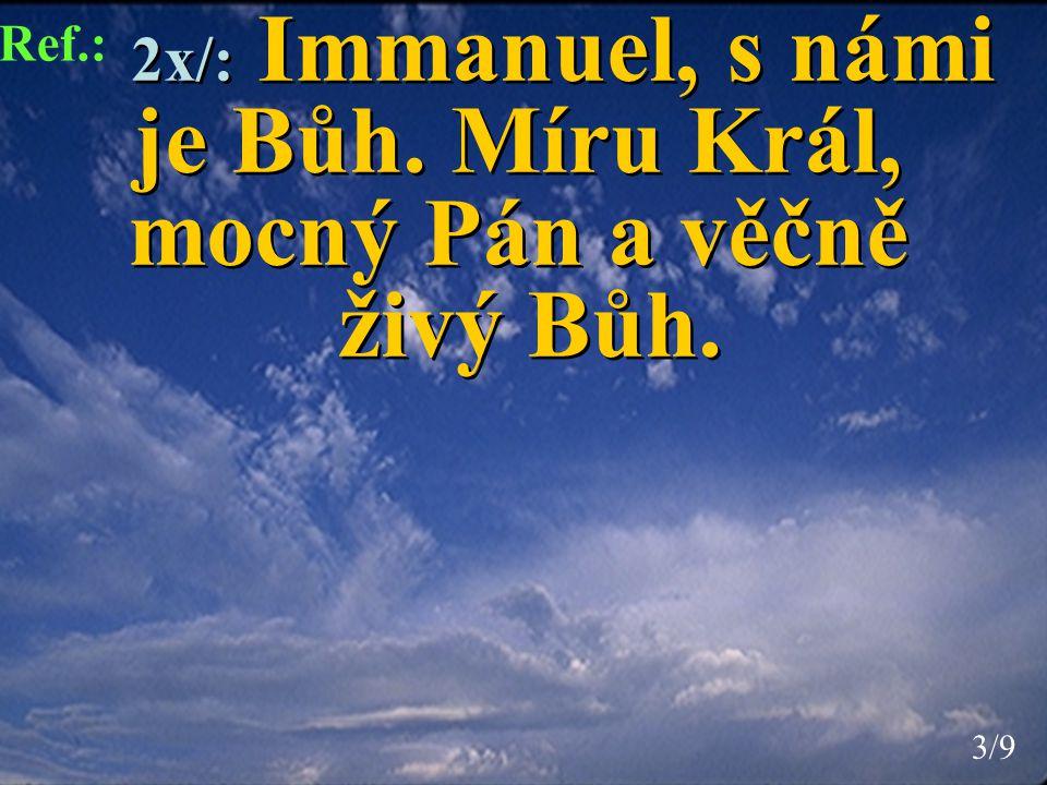 2x/: Immanuel, s námi je Bůh. Míru Král, mocný Pán a věčně živý Bůh. 2x/: Immanuel, s námi je Bůh. Míru Král, mocný Pán a věčně živý Bůh. Ref.: 3/93/9