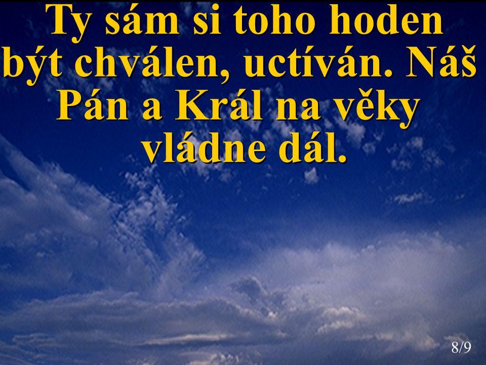 Ty sám si toho hoden být chválen, uctíván. Náš Pán a Král na věky vládne dál.