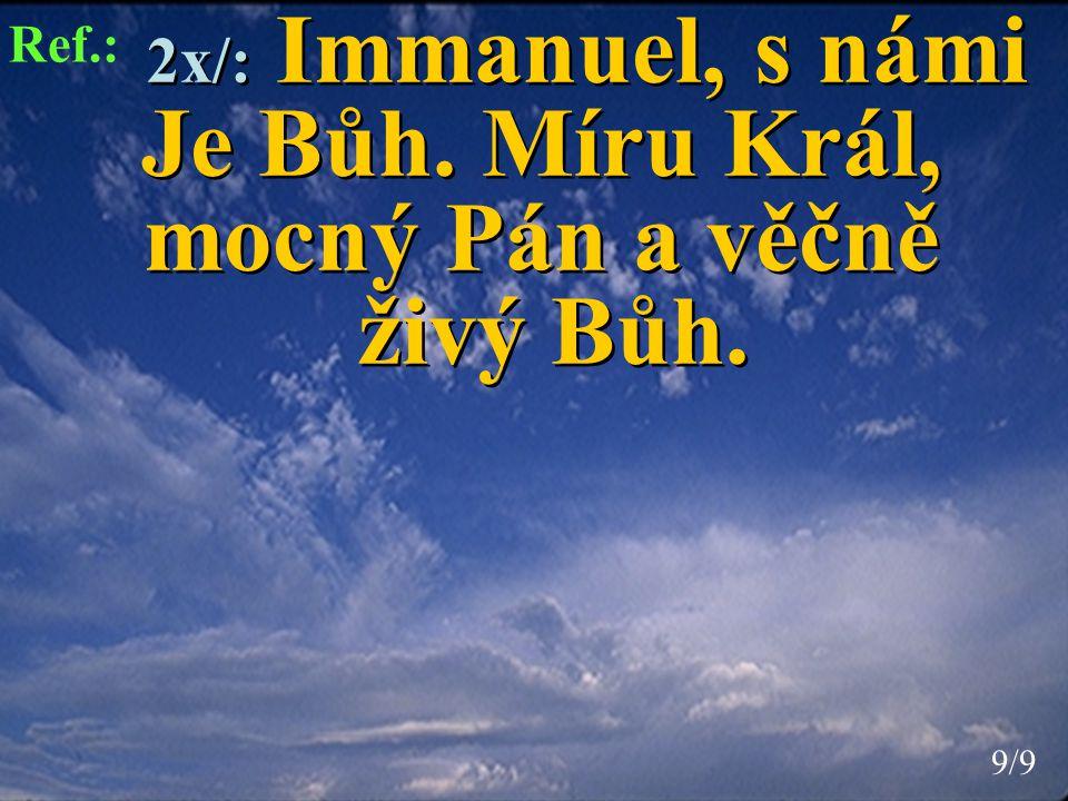 2x/: Immanuel, s námi Je Bůh. Míru Král, mocný Pán a věčně živý Bůh. 2x/: Immanuel, s námi Je Bůh. Míru Král, mocný Pán a věčně živý Bůh. Ref.: 9/99/9