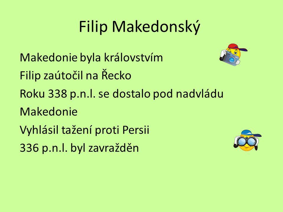 Filip Makedonský Makedonie byla královstvím Filip zaútočil na Řecko Roku 338 p.n.l. se dostalo pod nadvládu Makedonie Vyhlásil tažení proti Persii 336