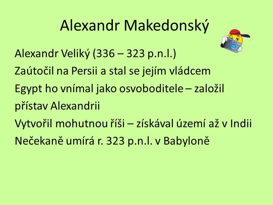 Alexandr Makedonský Alexandr Veliký (336 – 323 p.n.l.) Zaútočil na Persii a stal se jejím vládcem Egypt ho vnímal jako osvoboditele – založil přístav