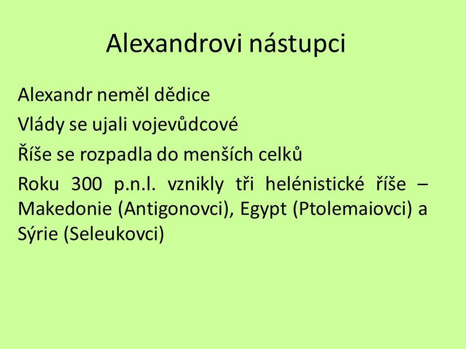Alexandrovi nástupci Alexandr neměl dědice Vlády se ujali vojevůdcové Říše se rozpadla do menších celků Roku 300 p.n.l. vznikly tři helénistické říše