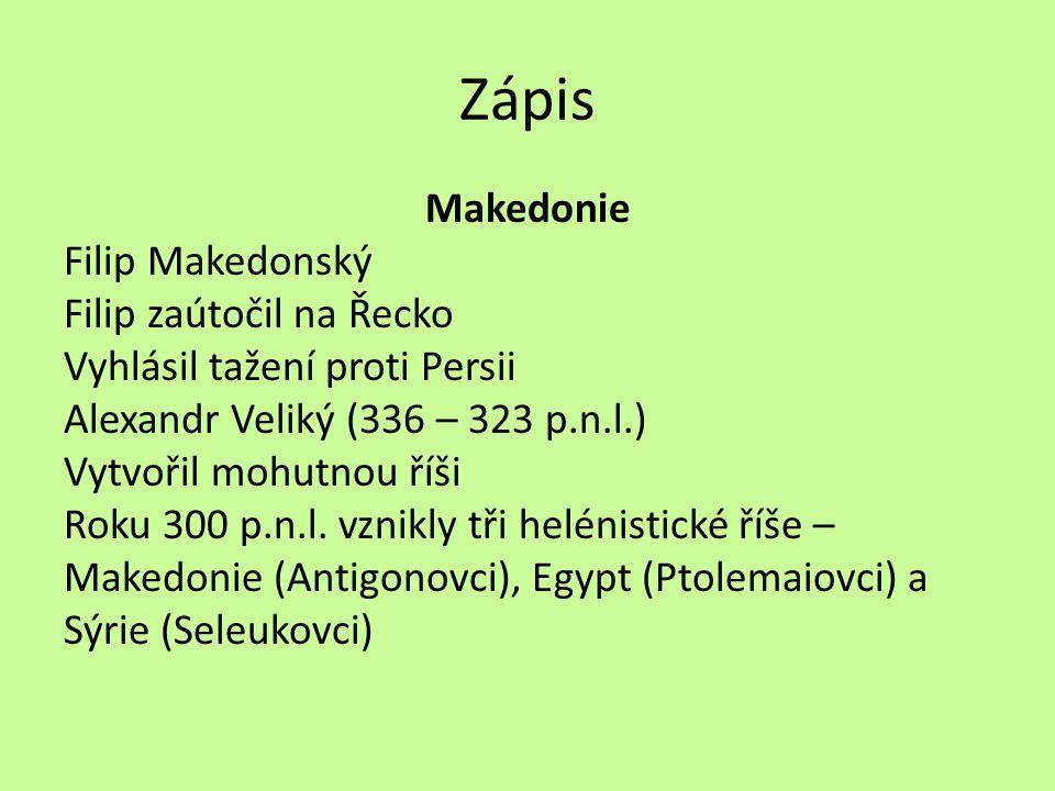 Zápis Makedonie Filip Makedonský Filip zaútočil na Řecko Vyhlásil tažení proti Persii Alexandr Veliký (336 – 323 p.n.l.) Vytvořil mohutnou říši Roku 3