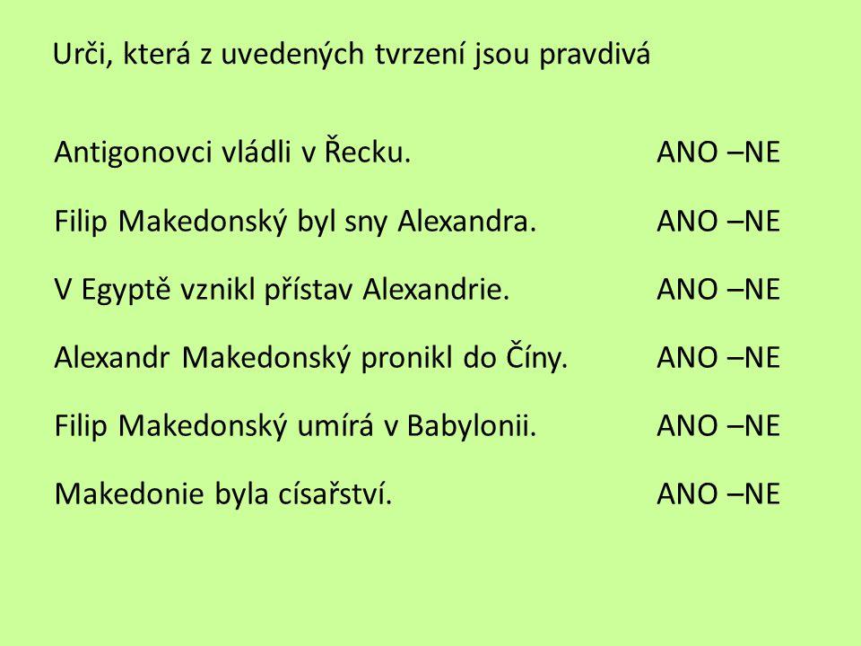 Urči, která z uvedených tvrzení jsou pravdivá Antigonovci vládli v Řecku.ANO –NE Filip Makedonský byl sny Alexandra.ANO –NE V Egyptě vznikl přístav Al