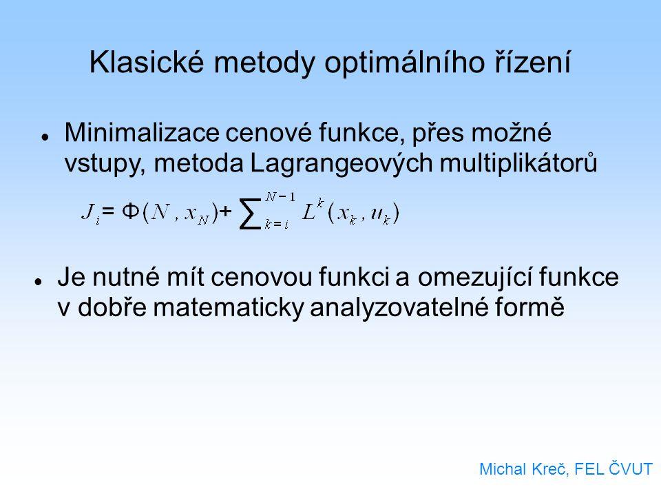 Klasické metody optimálního řízení Michal Kreč, FEL ČVUT Minimalizace cenové funkce, přes možné vstupy, metoda Lagrangeových multiplikátorů Je nutné mít cenovou funkci a omezující funkce v dobře matematicky analyzovatelné formě