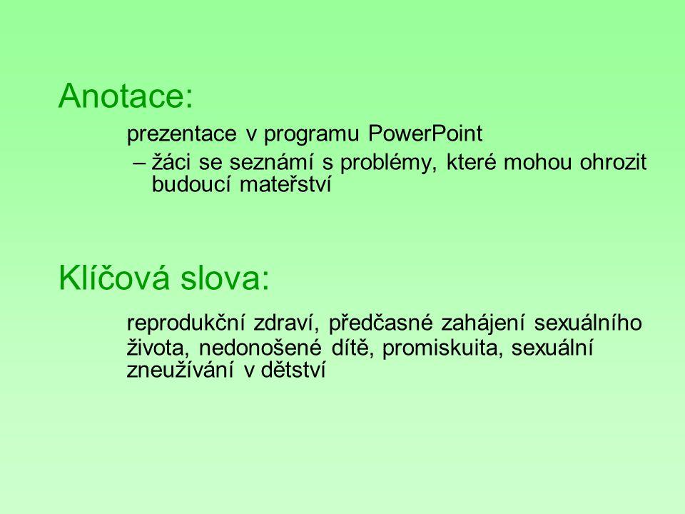 Anotace: prezentace v programu PowerPoint – žáci se seznámí s problémy, které mohou ohrozit budoucí mateřství Klíčová slova: reprodukční zdraví, předčasné zahájení sexuálního života, nedonošené dítě, promiskuita, sexuální zneužívání v dětství