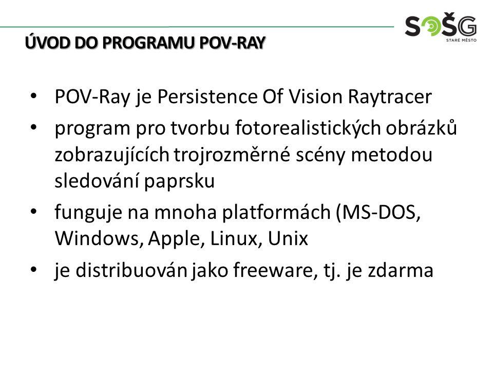 ÚVOD DO PROGRAMU POV-RAY POV-Ray je Persistence Of Vision Raytracer program pro tvorbu fotorealistických obrázků zobrazujících trojrozměrné scény metodou sledování paprsku funguje na mnoha platformách (MS-DOS, Windows, Apple, Linux, Unix je distribuován jako freeware, tj.