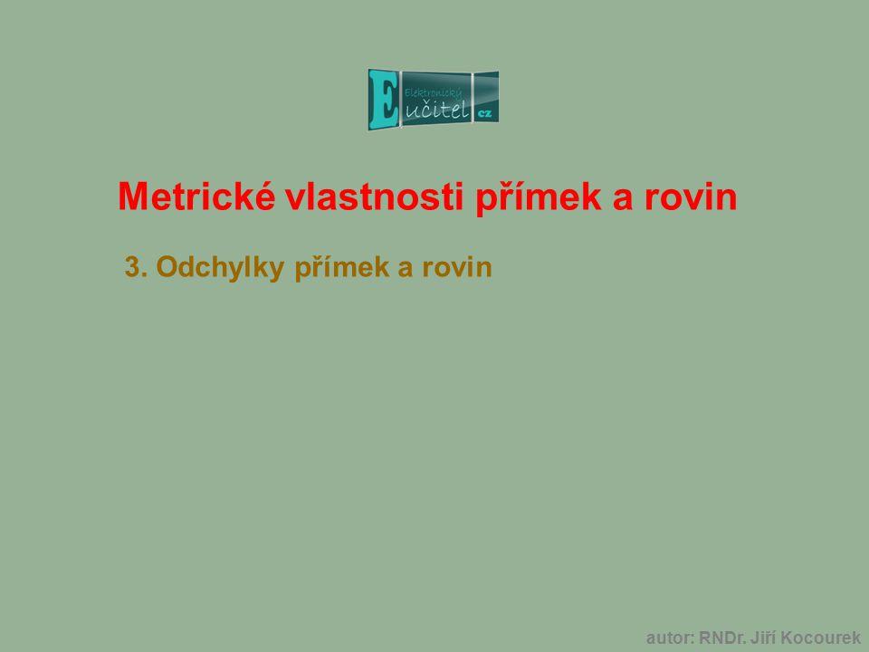 Metrické vlastnosti přímek a rovin 3. Odchylky přímek a rovin autor: RNDr. Jiří Kocourek
