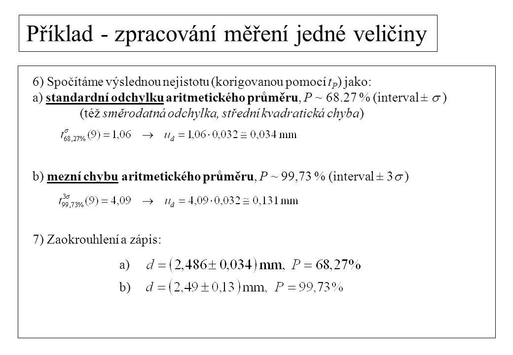 Příklad - zpracování měření jedné veličiny 6) Spočítáme výslednou nejistotu (korigovanou pomocí t P ) jako: a) standardní odchylku aritmetického průmě