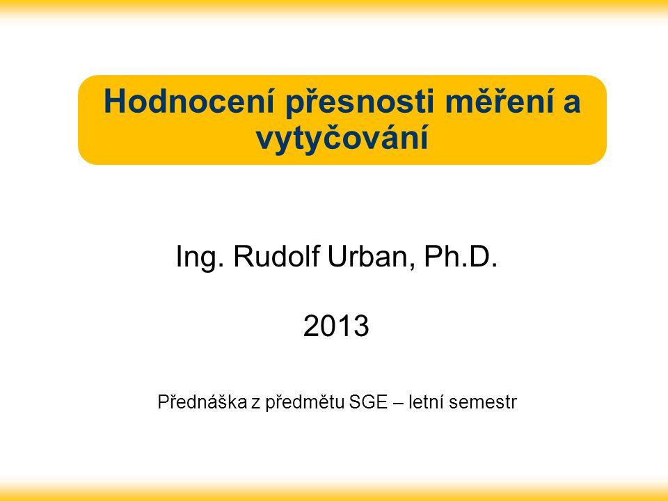 Hodnocení přesnosti měření a vytyčování Ing. Rudolf Urban, Ph.D. 2013 Přednáška z předmětu SGE – letní semestr
