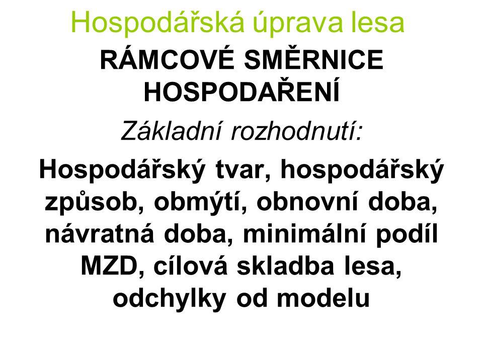Hospodářská úprava lesa RÁMCOVÉ SMĚRNICE HOSPODAŘENÍ Základní rozhodnutí: Hospodářský tvar, hospodářský způsob, obmýtí, obnovní doba, návratná doba, minimální podíl MZD, cílová skladba lesa, odchylky od modelu